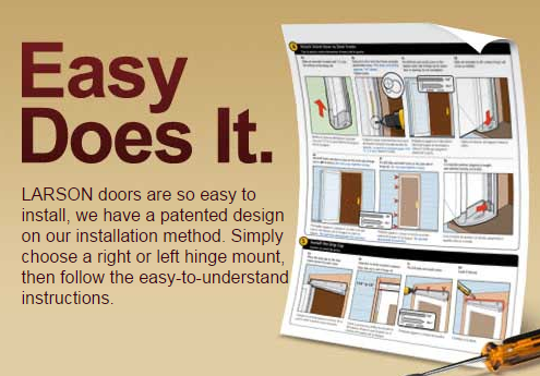 LARSON doors are so easy to install we have a patented design on our installation method. Simply choose a right or left hinge mount then follow the ...